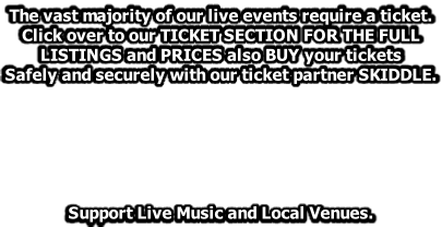 The vast majority of our live events require a ticket.  Click over to our TICKET SECTION FOR THE FULL  LISTINGS and PRICES also BUY your tickets  Safely and securely with our ticket partner SKIDDLE.       Support Live Music and Local Venues.